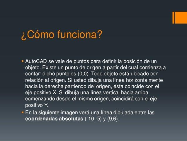 ¿Cómo funciona?  AutoCAD se vale de puntos para definir la posición de un objeto. Existe un punto de origen a partir del ...