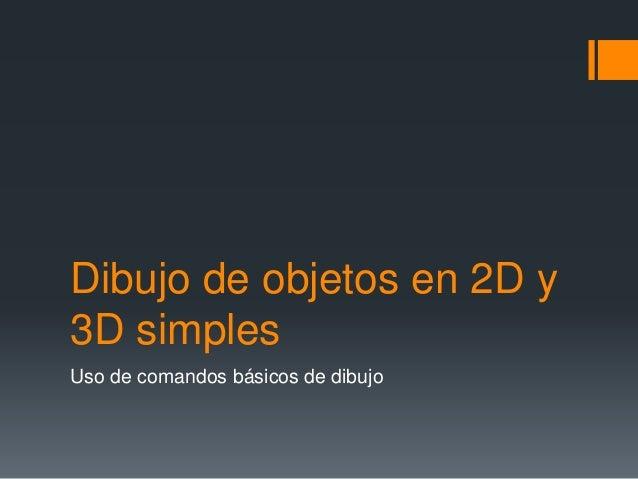 Dibujo de objetos en 2D y 3D simples Uso de comandos básicos de dibujo