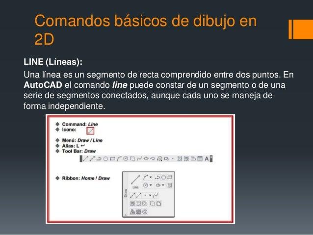 Comandos básicos de dibujo en 2D LINE (Líneas): Una línea es un segmento de recta comprendido entre dos puntos. En AutoCAD...