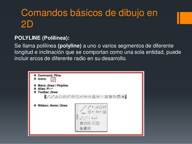 Comandos básicos de dibujo en 2D POLYLINE (Polilínea): Se llama polilinea (polyline) a uno o varios segmentos de diferent...