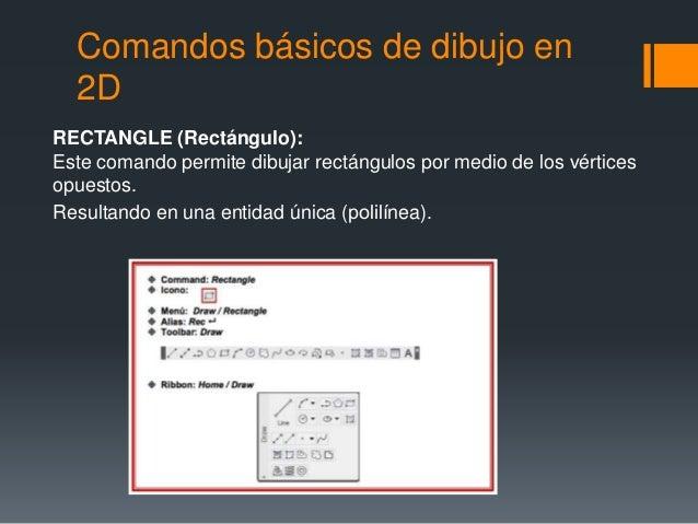Comandos básicos de dibujo en 2D RECTANGLE (Rectángulo): Este comando permite dibujar rectángulos por medio de los vértice...