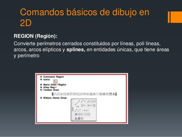 Comandos básicos de dibujo en 2D REGION (Región): Convierte perímetros cerrados constituidos por líneas, poli líneas, arco...