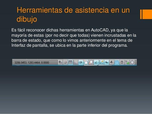 Herramientas de asistencia en un dibujo Es fácil reconocer dichas herramientas en AutoCAD, ya que la mayoría de estas (por...