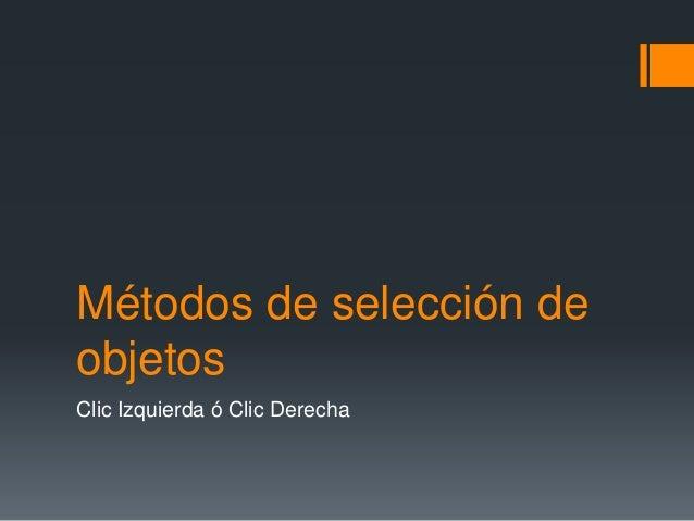 Métodos de selección de objetos Clic Izquierda ó Clic Derecha