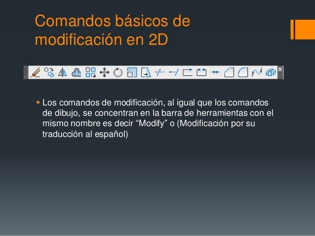 Comandos básicos de modificación en 2D  Los comandos de modificación, al igual que los comandos de dibujo, se concentran ...
