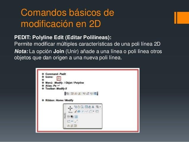 Comandos básicos de modificación en 2D PEDIT: Polyline Edit (Editar Polilíneas): Permite modificar múltiples característi...