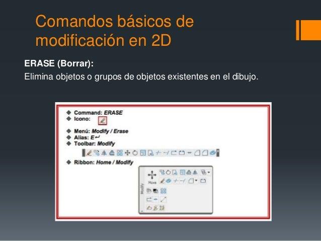 Comandos básicos de modificación en 2D ERASE (Borrar): Elimina objetos o grupos de objetos existentes en el dibujo.