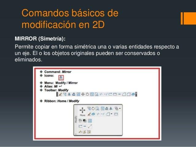 Comandos básicos de modificación en 2D MIRROR (Simetría): Permite copiar en forma simétrica una o varias entidades respect...