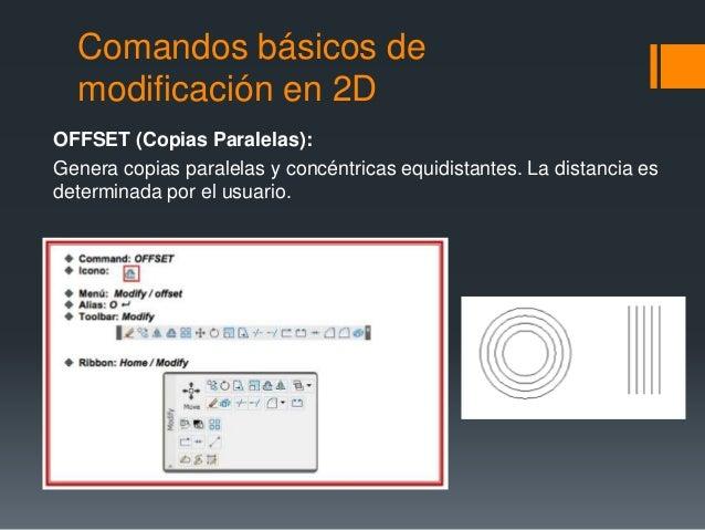 Comandos básicos de modificación en 2D OFFSET (Copias Paralelas): Genera copias paralelas y concéntricas equidistantes. La...