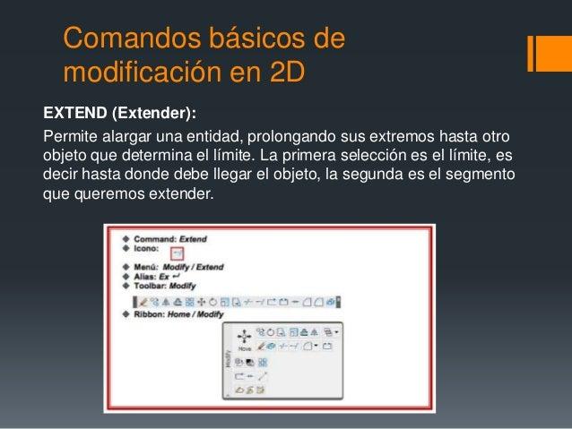 Comandos básicos de modificación en 2D EXTEND (Extender): Permite alargar una entidad, prolongando sus extremos hasta otro...