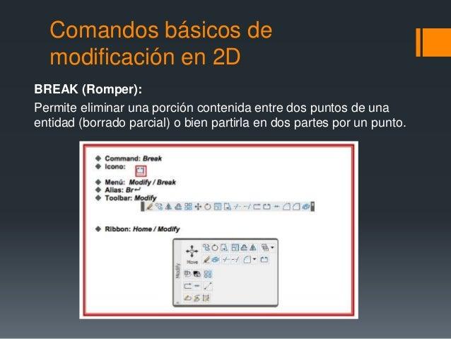Comandos básicos de modificación en 2D BREAK (Romper): Permite eliminar una porción contenida entre dos puntos de una enti...