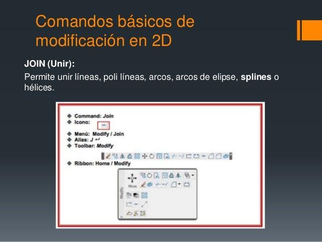 Comandos básicos de modificación en 2D JOIN (Unir): Permite unir líneas, poli líneas, arcos, arcos de elipse, splines o hé...