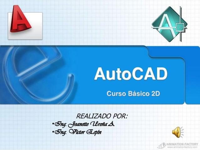 AutoCAD Curso Básico 2D REALIZADO POR: •Ing. Jeanette Ureña A. •Ing. Víctor Espín