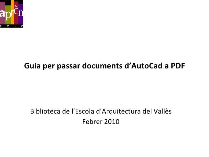 Guia per passar documents d'AutoCad a PDF<br />Biblioteca de l'Escolad'Arquitectura del Vallès<br />Febrer 2010<br />