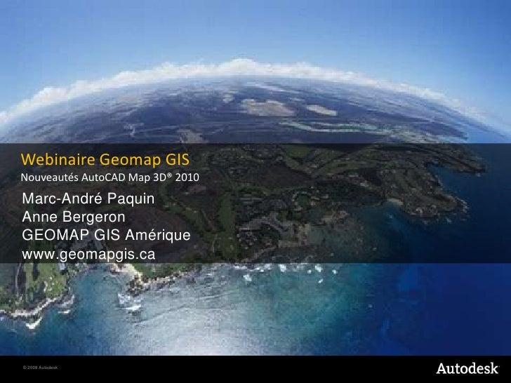 WebinaireGeomap GIS<br />Nouveautés AutoCAD Map 3D® 2010<br />Marc-André Paquin<br />Anne BergeronGEOMAP GIS Amérique<br /...