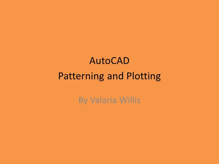 AutoCAD Patterningand Plotting<br />By Valaria Willis<br />