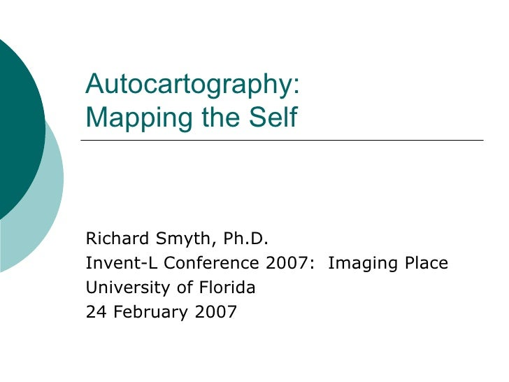 Autocartography:  Mapping the Self Richard Smyth, Ph.D. Invent-L Conference 2007:  Imaging Place University of Florida 24 ...