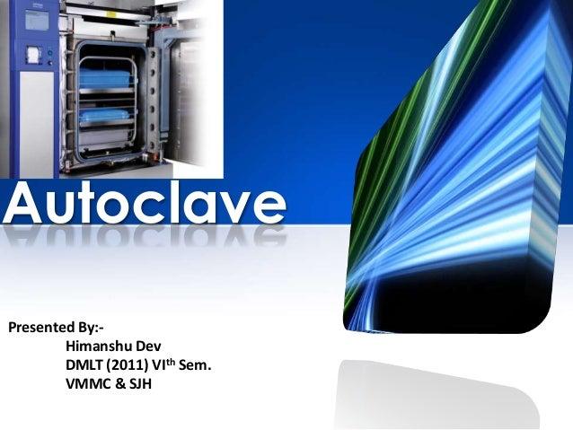 Autoclave Presented By:- Himanshu Dev DMLT (2011) VIth Sem. VMMC & SJH