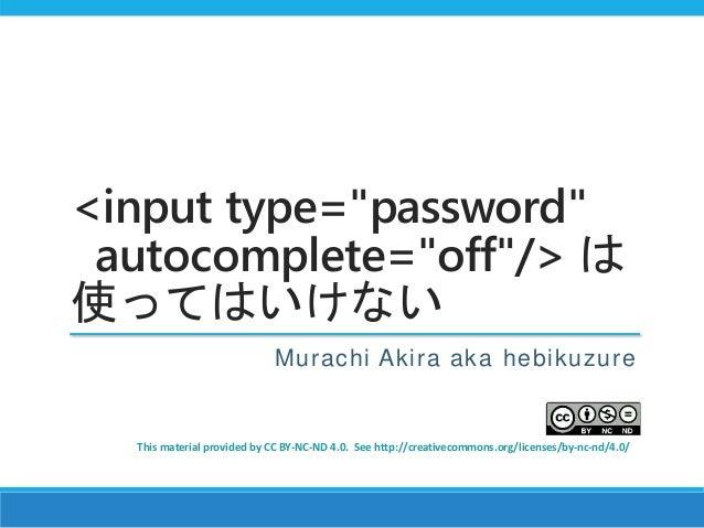 "<input type=""password"" autocomplete=""off""/> は 使ってはいけない Murachi Akira aka hebikuzure This material provided by CC BY-NC-ND ..."