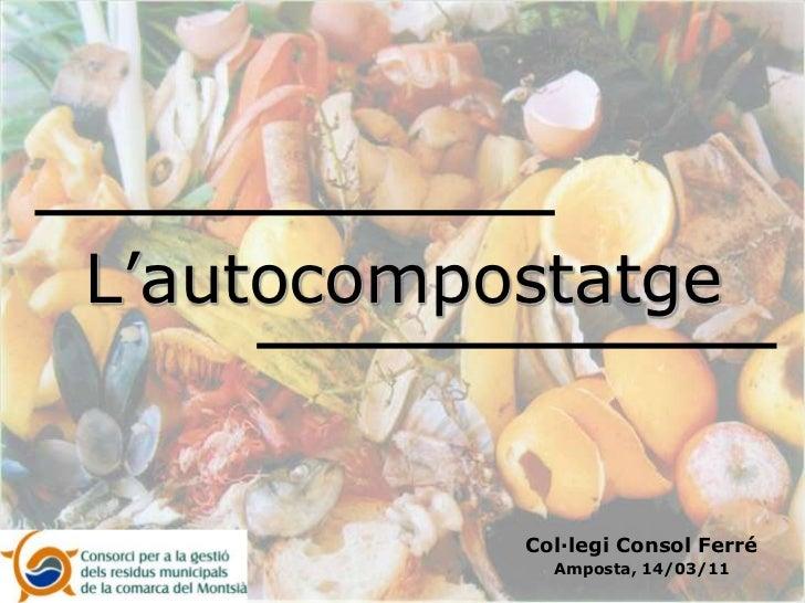 L'autocompostatge<br />Col·legi Consol Ferré <br />Amposta, 14/03/11<br />