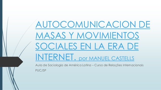 AUTOCOMUNICACION DE MASAS Y MOVIMIENTOS SOCIALES EN LA ERA DE INTERNET. por MANUEL CASTELLS Aula de Sociologia de América ...