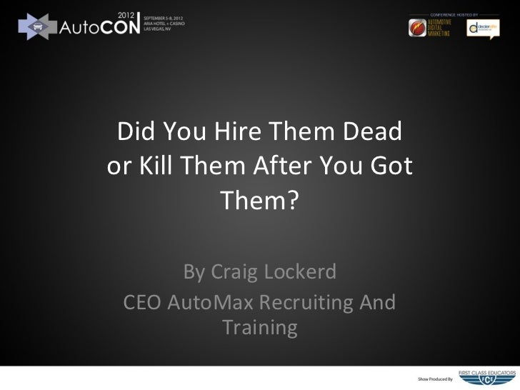Did You Hire Them Deador Kill Them After You Got           Them?      By Craig Lockerd CEO AutoMax Recruiting And         ...