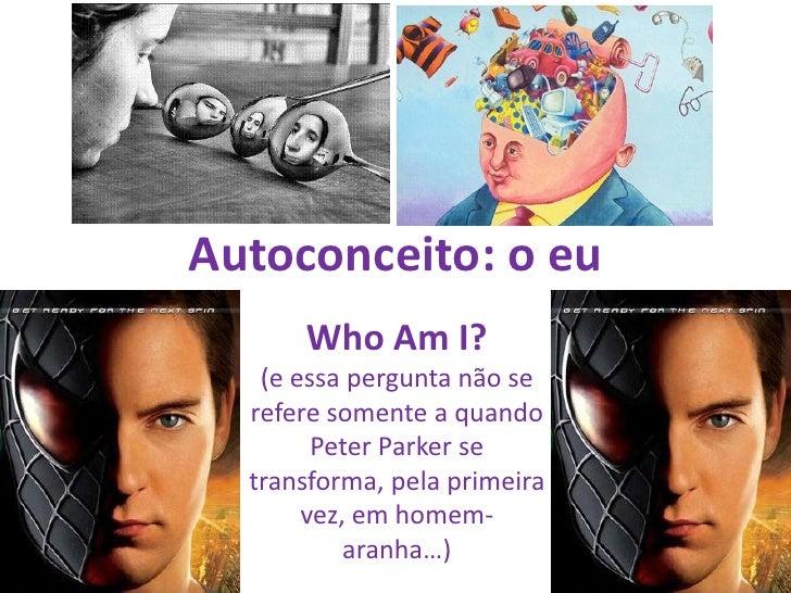 Autoconceito: o eu      Who Am I?   (e essa pergunta não se  refere somente a quando        Peter Parker se  transforma, p...
