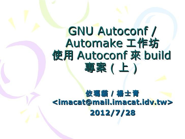 GNU Autoconf / Automake 工作坊使用 Autoconf 來 build    專案(上)       依瑪貓/楊士青<imacat@mail.imacat.idv.tw>        2012/7/28