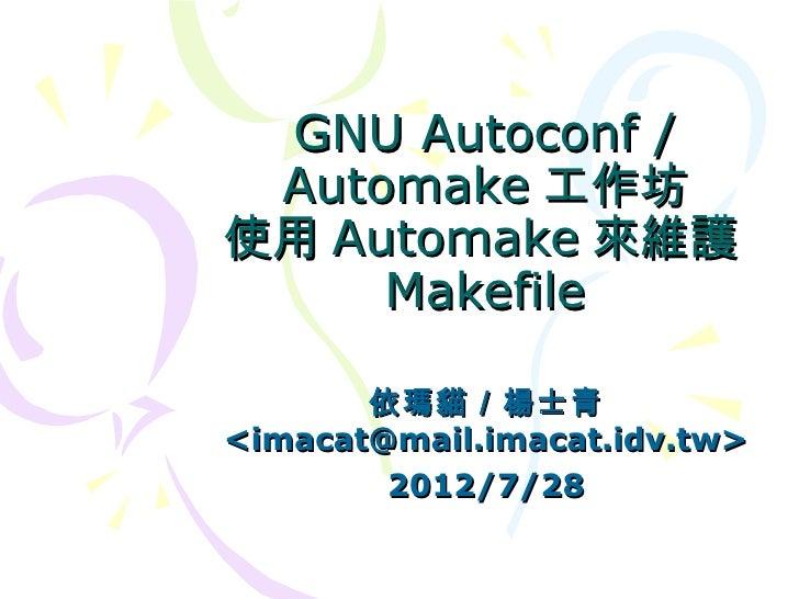 GNU Autoconf / Automake 工作坊使用 Automake 來維護     Makefile       依瑪貓/楊士青<imacat@mail.imacat.idv.tw>        2012/7/28