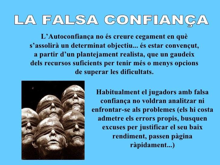 LA FALSA CONFIANÇA L'Autoconfiança no és creure cegament en què s'assolirà un determinat objectiu... és estar convençut, a...