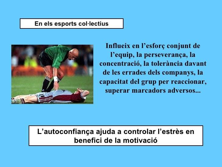 En els esports col·lectius Influeix en l'esforç conjunt de l'equip, la perseverança, la concentració, la tolerància davant...