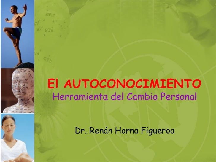 El AUTOCONOCIMIENTO Herramienta del Cambio Personal Dr. Renán Horna Figueroa