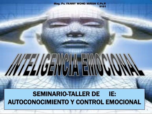 Mag. Ps. FANNY WONG MIÑÁN C.Ps.P. 9161  SEMINARIO-TALLER DE IE: AUTOCONOCIMIENTO Y CONTROL EMOCIONAL 1