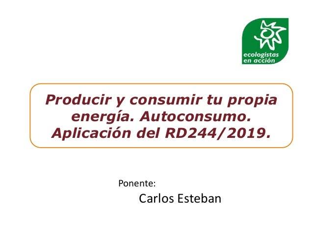 Producir y consumir tu propia energía. Autoconsumo. Aplicación del RD244/2019. Ponente: Carlos Esteban