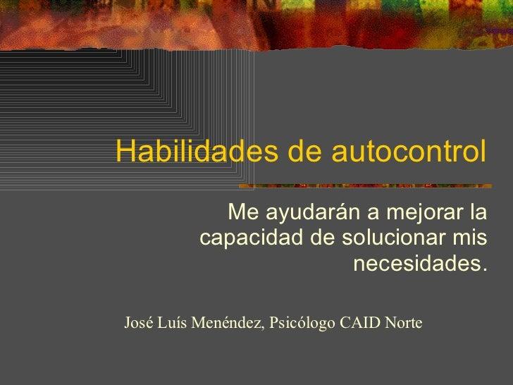 Habilidades de autocontrol Me ayudarán a mejorar la capacidad de solucionar mis necesidades. José Luís Menéndez, Psicólogo...