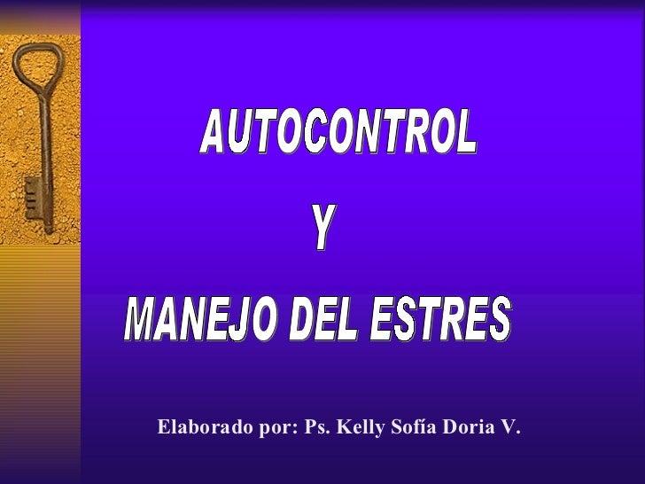 AUTOCONTROL Y MANEJO DEL ESTRES Elaborado por: Ps. Kelly Sofía Doria V.