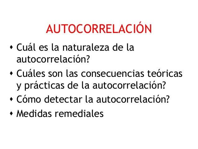 AUTOCORRELACIÓN Cuál es la naturaleza de la  autocorrelación? Cuáles son las consecuencias teóricas  y prácticas de la a...