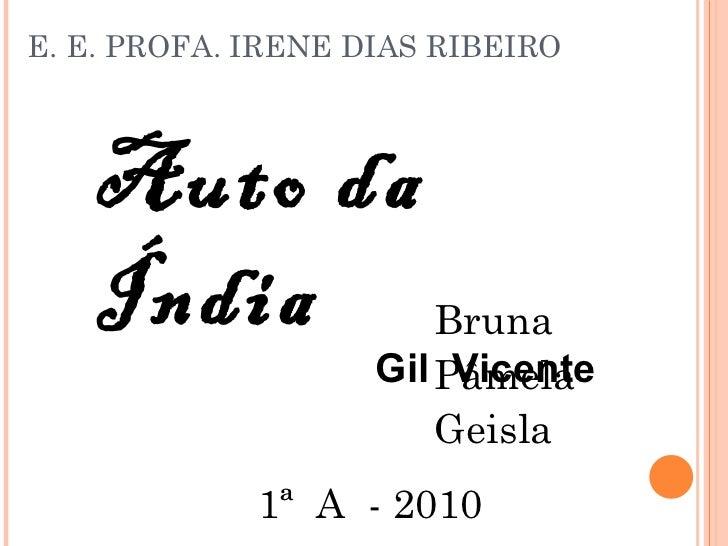 E. E. PROFA. IRENE DIAS RIBEIRO <ul><li>Bruna  </li></ul><ul><li>Pâmela  </li></ul><ul><li>Geisla </li></ul>Auto da Índia ...