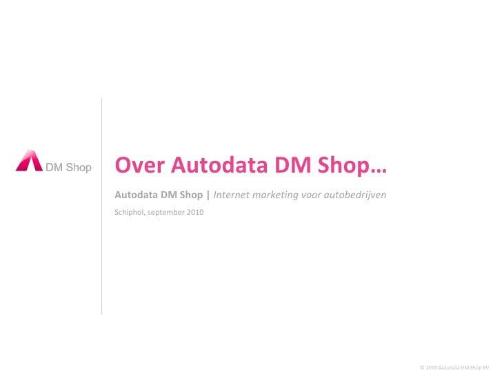 Autodata DM Shop |  Internet marketing voor autobedrijven Over Autodata DM Shop… Schiphol, september 2010 © 2010 Autodata ...