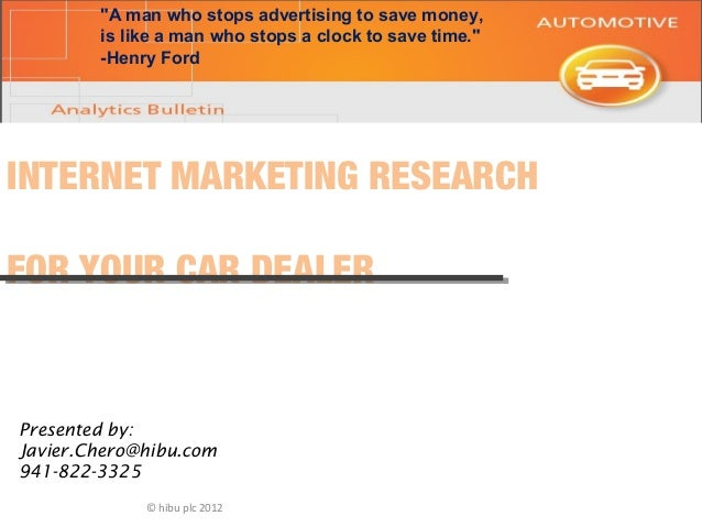 "© hibu plc 2012 INTERNET MARKETING RESEARCH FOR YOUR CAR DEALER Presented by: Javier.Chero@hibu.com 941-822-3325 ""A man wh..."