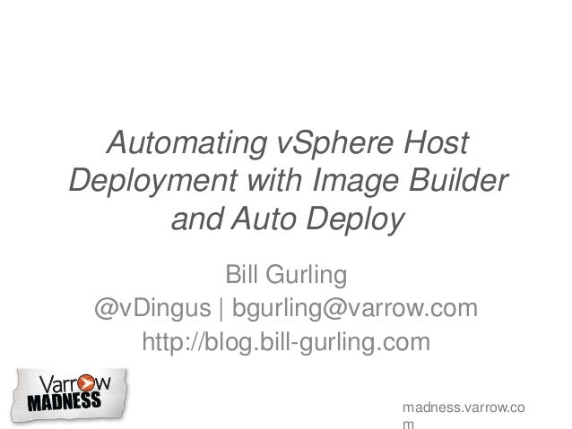 madness.varrow.co Automating vSphere Host Deployment with Image Builder and Auto Deploy Bill Gurling @vDingus | bgurling@v...