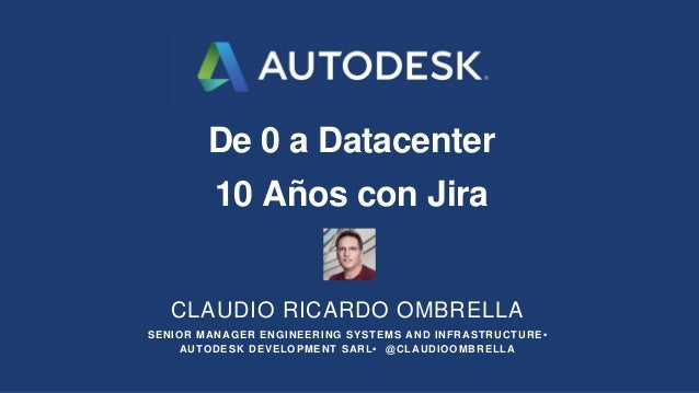 De 0 a Datacenter 10 Años con Jira CLAUDIO RICARDO OMBRELLA SENIOR MANAGER ENGINEERING SYSTEMS AND INFRASTRUCTURE • AUTODE...
