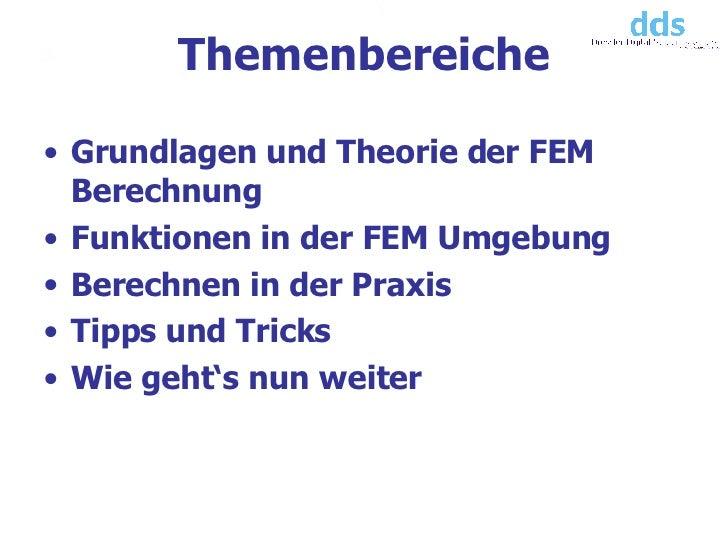 Themenbereiche <ul><li>Grundlagen und Theorie der FEM Berechnung  </li></ul><ul><li>Funktionen in der FEM Umgebung </li></...