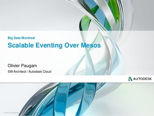 © 2015 Autodesk Scalable Eventing Over Mesos Olivier Paugam SW Architect / Autodesk Cloud Big Data Montreal