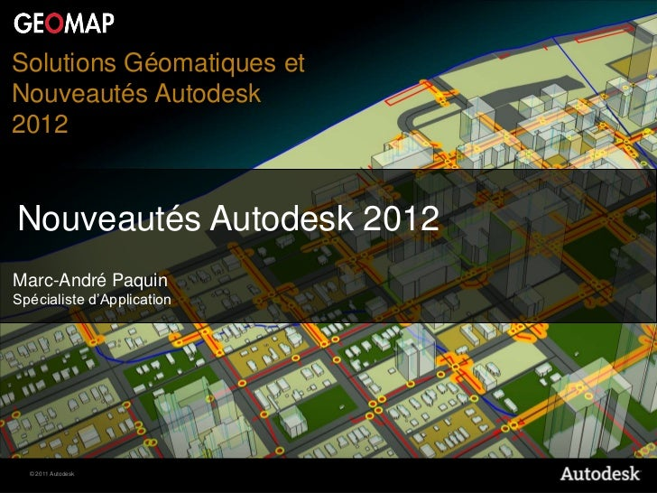 Solutions Géomatiques etNouveautés Autodesk2012Nouveautés Autodesk 2012Marc-André PaquinSpécialiste d'Application  © 2011 ...