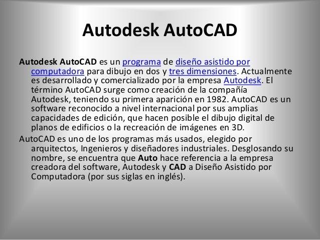 Autodesk AutoCADAutodesk AutoCAD es un programa de diseño asistido por  computadora para dibujo en dos y tres dimensiones....