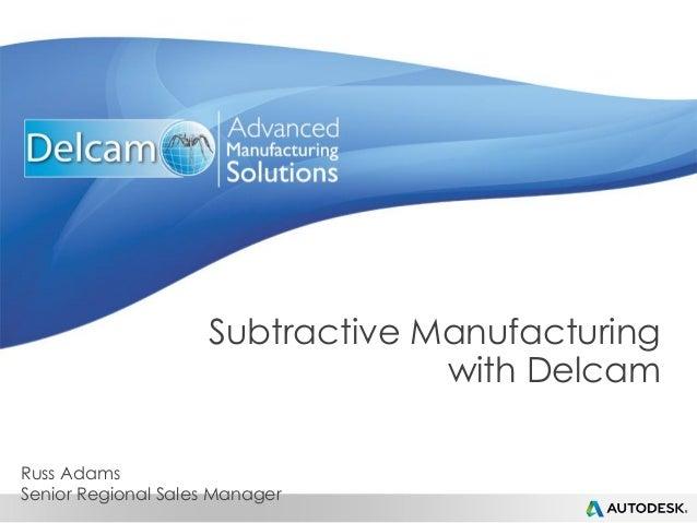 Subtractive Manufacturing with Delcam Russ Adams Senior Regional Sales Manager