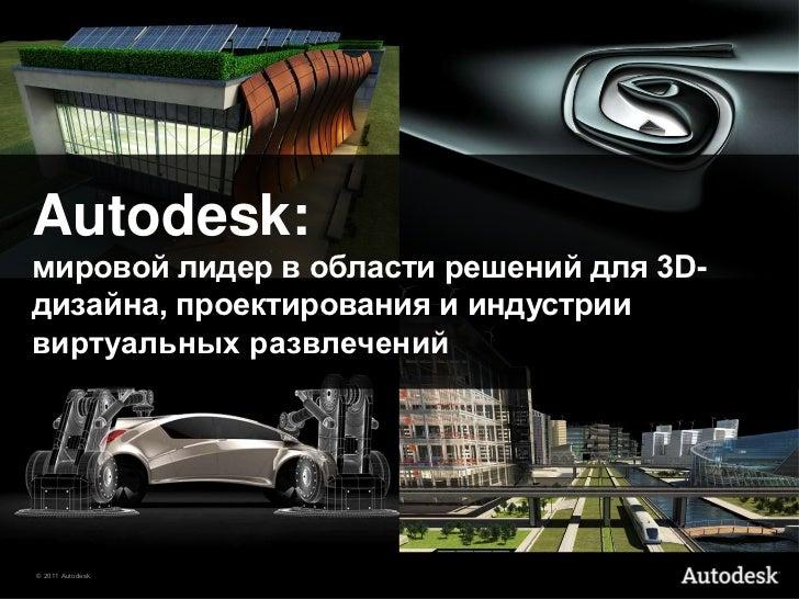 Autodesk:мировой лидер в области решений для 3D-дизайна, проектирования и индустриивиртуальных развлечений© 2011 Autodesk