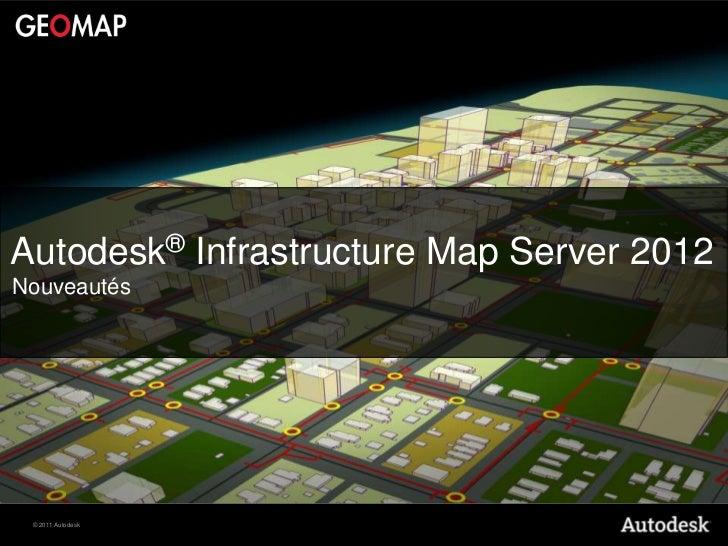 Autodesk® Infrastructure Map Server 2012Nouveautés © 2011 Autodesk
