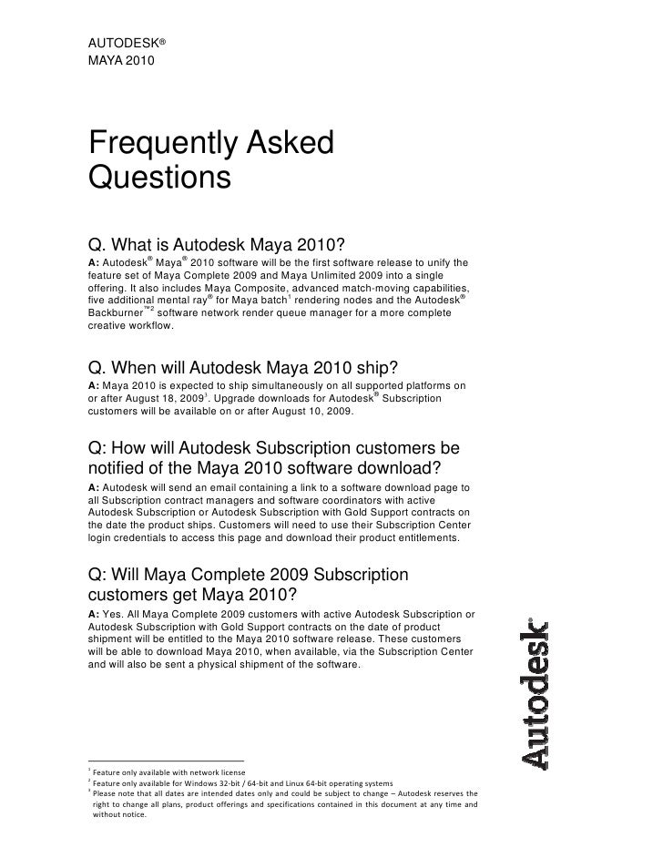 AUTODESK® MAYA 2010     Frequently Asked Questions Q. What is Autodesk Maya 2010? A: Autodesk® Maya® 2010 software will be...